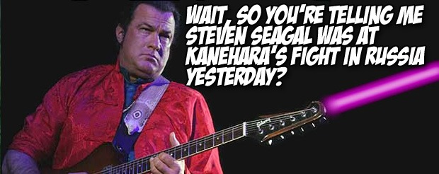 Wait, so you're telling me Steven Seagal was at Kanehara's fight in Russia yesterday?