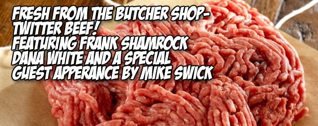 Fresh from the butcher shop-Twitter Beef! Featuring Frank Shamrock, Dana White and a special guest appearance by Mike Swick