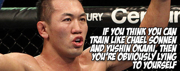 If you think you can train like Chael Sonnen and Yushin Okami, then you're obviously lying to yourself