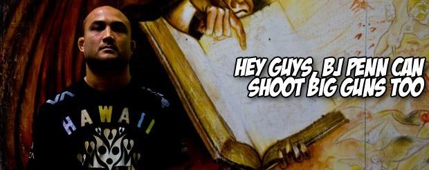 Hey guys, BJ Penn can shoot big guns too