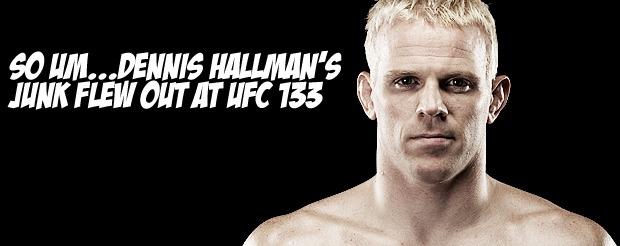 So um…Dennis Hallman's junk flew out at UFC 133