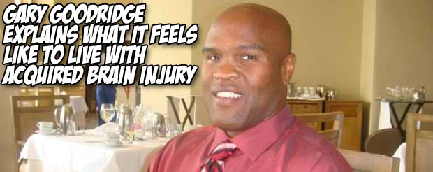 Gary Goodridge explains what it feels like to live with Acquired Brain Injury
