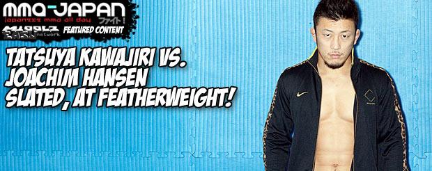 Tatsuya Kawajiri vs. Joachim Hansen slated, at featherweight!