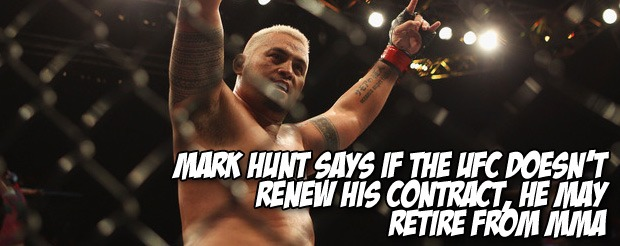 Mark Hunt says if the UFC doesn't renew his contract, he may retire from MMA