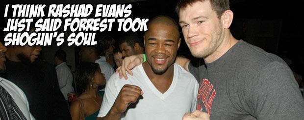 I think Rashad Evans just said Forrest took Shogun's soul