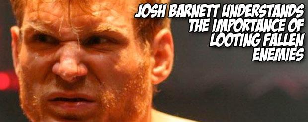 Josh Barnett understands the importance of looting fallen enemies