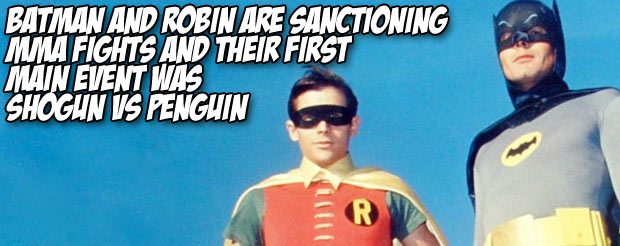 Batman and Robin are sanctioning MMA fights and their first main event was Shogun vs Penguin