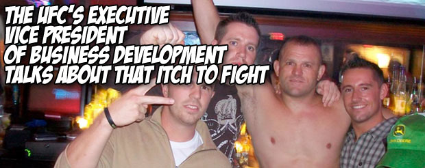 The UFC's Executive Vice President of Business Development talks about that itch to fight