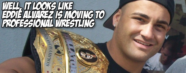 Well, it looks like Eddie Alvarez is moving to professional wrestling