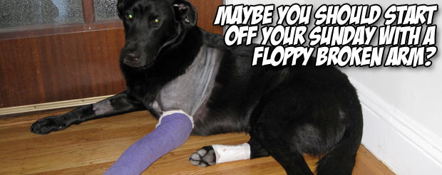 Maybe you should start off your Sunday with a floppy broken arm?