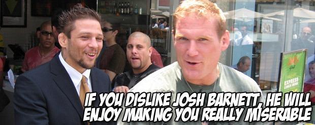 If you dislike Josh Barnett, he will enjoy making you really miserable