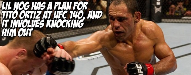 Lil Nog has a plan for Tito Ortiz at UFC 140, and it involves knocking him out