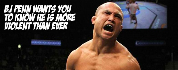 BJ Penn claims he is more violent than ever
