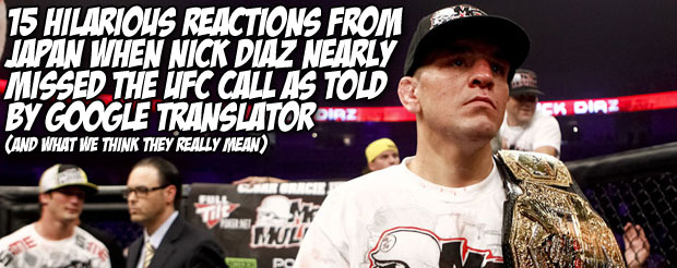 15 hilarious reactions from Japan when Nick Diaz nearly missed the UFC call as told by Google translator