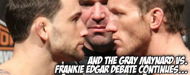 And the Gray Maynard vs. Frankie Edgar debate continues…
