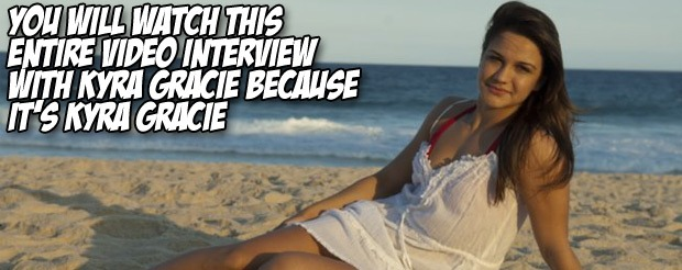You will watch this entire video interview with Kyra Gracie because it's Kyra Gracie
