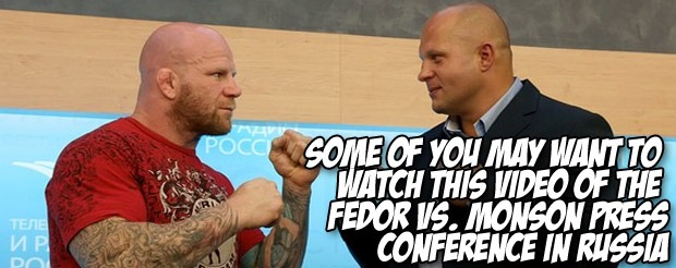 Some of you may want to watch this video of the Fedor vs. Monson press conference in Russia