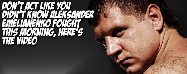Don't act like you didn't know Aleksander Emelianenko fought this morning, here's the video
