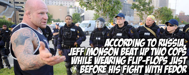 According to Russia, Jeff Monson beat up two cops while wearing flip-flops just before his fight with Fedor