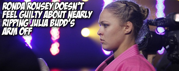 Ronda Rousey doesn't feel guilty about nearly ripping Julia Budd's arm off