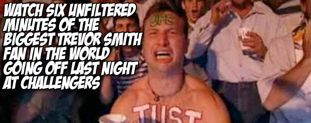 Watch six unfiltered minutes of the biggest Trevor Smith fan in the world going off last night at Challengers