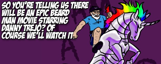 So you're telling us there will be an Epic Beard Man movie starring Danny Trejo, OF COURSE we'll watch it