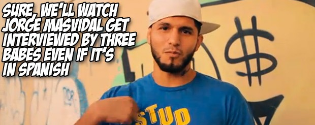 Sure, we'll watch Jorge Masvidal get interviewed by three babes even if it's in Spanish