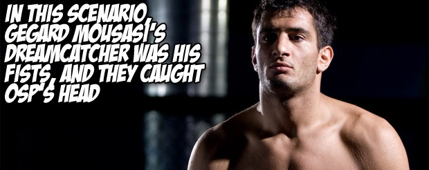 In this scenario, Gegard Mousasi's dreamcatcher was his fists, and it caught OSP's head