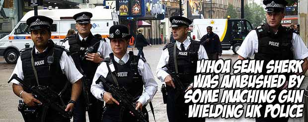 Whoa Sean Sherk was ambushed by machine gun wielding UK police