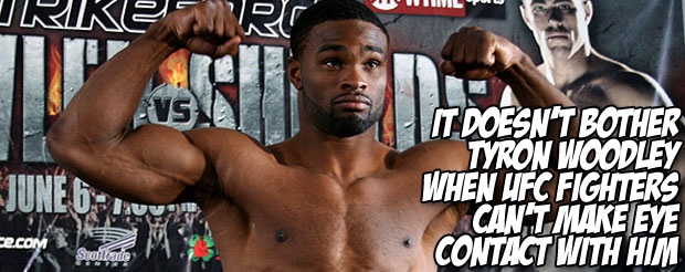 It doesn't bother Tyron Woodley when UFC fighters can't make eye contact with him