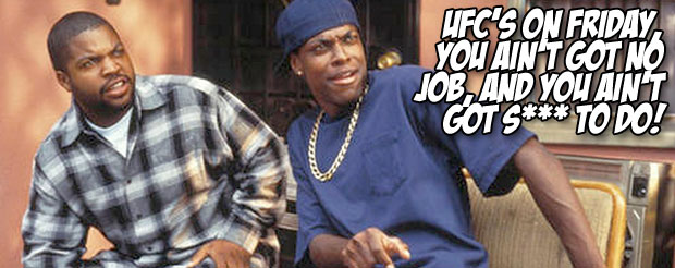 UFC's on Friday, you ain't got no job, and you ain't got s*** to do!
