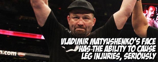 Vladimir Matyushenko's face has the ability to cause leg injuries, seriously