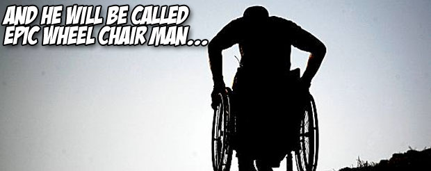 And he will be called Epic Wheelchair Man