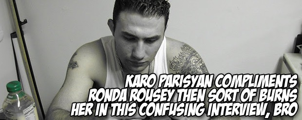 Karo Parisyan compliments Ronda Rousey then sort of burns her in this confusing interview, bro