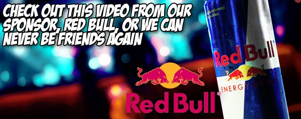 Check out this video from our sponsor, Red Bull, or we can never be friends again