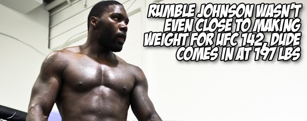 Rumble Johnson wasn't even close to making weight for UFC 142, dude comes in at 197 lbs