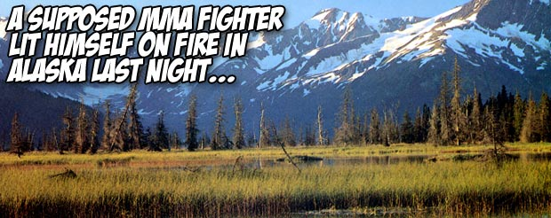 A supposed MMA fighter lit himself on fire in Alaska last night…