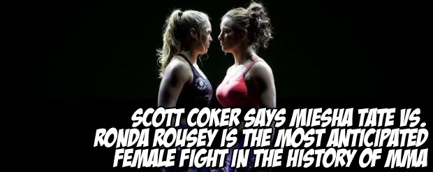 Scott Coker says Miesha Tate vs. Ronda Rousey is the most anticipated female fight in the history of MMA