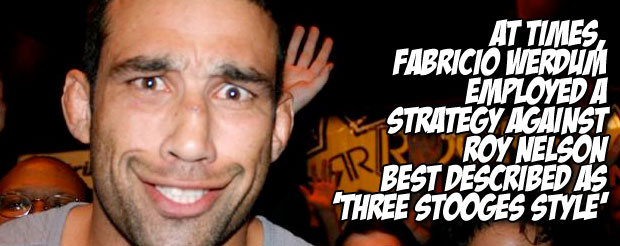 At times, Fabricio Werdum employed a strategy against Roy Nelson best described as 'Three Stooges Style'