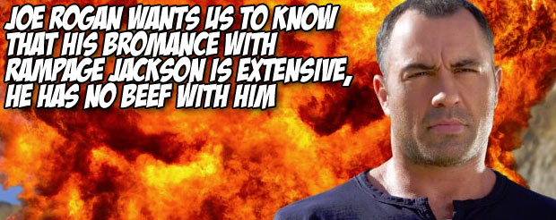 Joe Rogan wants us to know that his bromance with Rampage Jackson is extensive, he has no beef with him