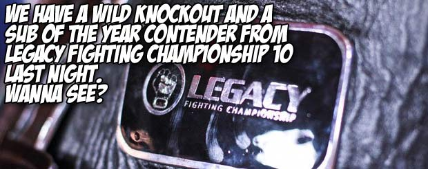 We have a wild knockout and a sub of the year contender from Legacy Fighting Championship 10 last night. Wanna see?