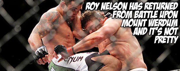 Roy Nelson has returned from battle upon Mount Werdum and it's not pretty