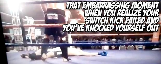 That embarrassing moment when you realize your switch kick failed and you've knocked yourself out