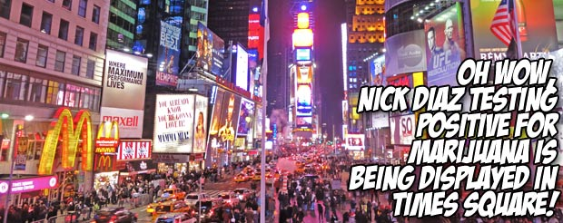 Oh wow, Nick Diaz testing positive for marijuana is being displayed in Times Square!