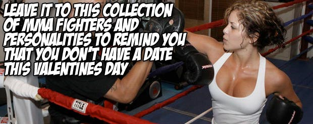 Leave it to this collection of MMA fighters and personalities to remind you that you don't have a date this Valentine's Day