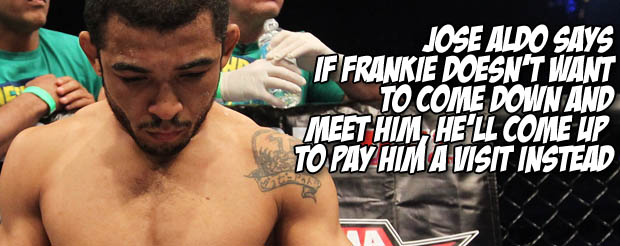 Jose Aldo says if Frankie won't come down and meet him, he'll come up to pay him a visit instead