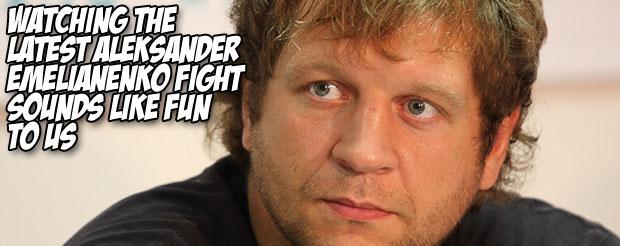 Watching the latest Aleksander Emelianenko fight sounds like fun to us