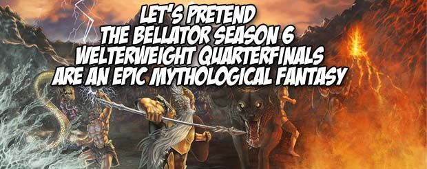 Let's pretend the Bellator Season 6 welterweight quarterfinals are an epic mythological fantasy