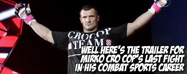 Well here's the trailer for Mirko Cro Cop's last fight in his combat sports career