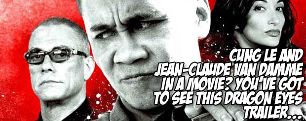 Cung Le AND Jean-Claude Van Damme in a movie? You've got to see this Dragon Eyes trailer…